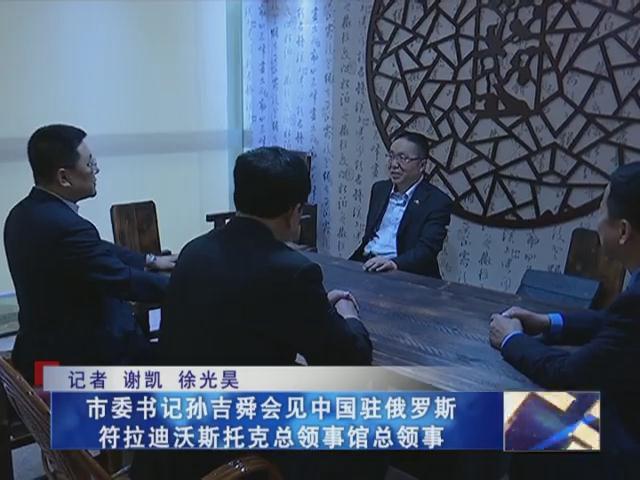 市委书记孙吉舜会见中国驻俄罗斯符拉迪沃斯托克